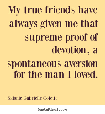 Friendship quotes - My true friends have always given me that supreme proof..