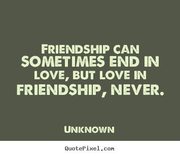 Unknown photo quotes - Friendship can sometimes end in love, but love in friendship, never. - Friendship quotes