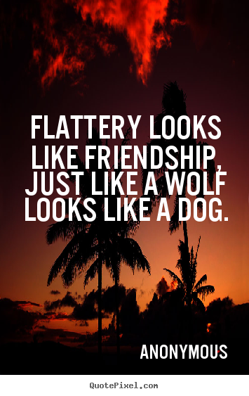 Quote about friendship - Flattery looks like friendship, just like a wolf looks..