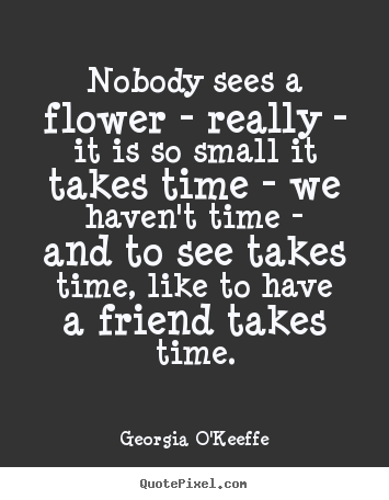Friendship quotes - Nobody sees a flower - really - it is so small it..