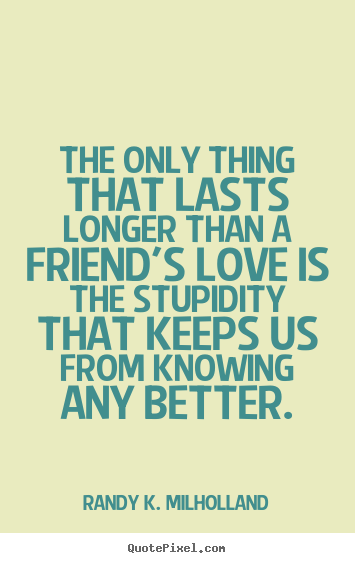 Quote about friendship - The only thing that lasts longer than a friend's love..