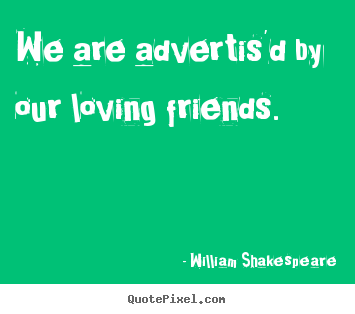 Create picture quotes about friendship - We are advertis'd by our loving friends.