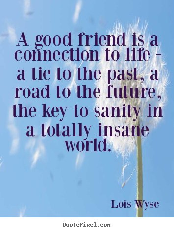 Friendship quote - A good friend is a connection to life - a tie..