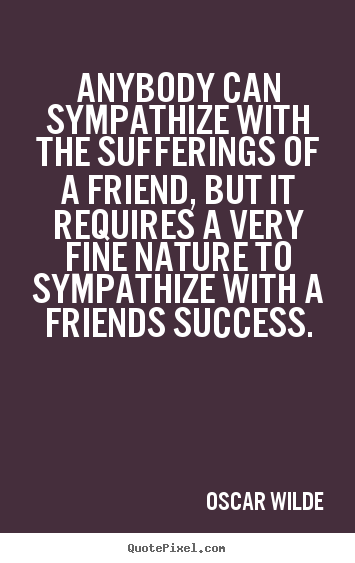 Anybody can sympathize with the sufferings of a friend,.. Oscar Wilde famous friendship quotes