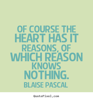 Of course the heart has it reasons, of which reason knows nothing. Blaise Pascal famous friendship quotes