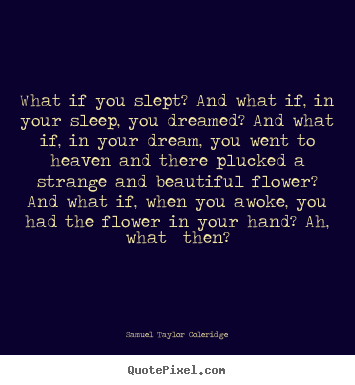 What if you slept? and what if, in your sleep, you dreamed? and what.. Samuel Taylor Coleridge popular friendship quotes