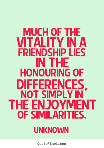Friendship quotes - Much of the vitality in a friendship lies in the honouring..
