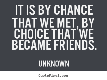 Unknown poster quotes   It is by chance that we met, by choice