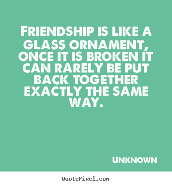 Unknown Picture Quote   Friendship Is Like A Glass Ornament, Once It Is  Broken It
