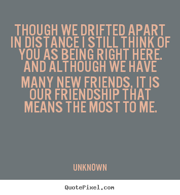 Unknown picture quotes - Though we drifted apart in distance ...