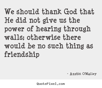 How to make picture quote about friendship - We should thank god that he did not give us the power of..