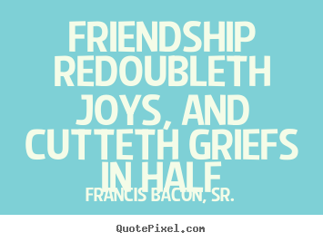 Design picture quotes about friendship - Friendship redoubleth joys, and cutteth griefs in half