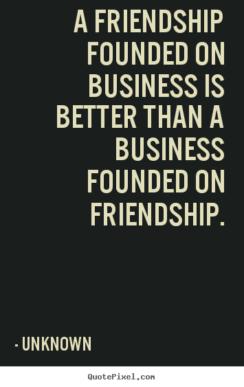 Unknown picture quotes - A friendship founded on business is better than a business founded.. - Friendship quote