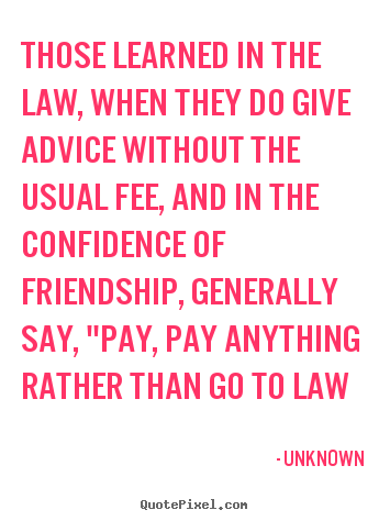 Those learned in the law, when they do give advice without the.. Unknown  friendship quote
