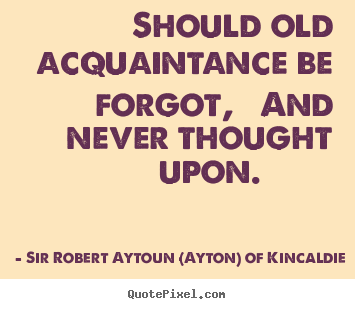Sir Robert Aytoun (Ayton) Of Kincaldie photo quotes - Should old acquaintance be forgot, and never.. - Friendship quotes