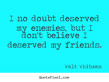 Friendship quote - I no doubt deserved my enemies, but i don't believe..
