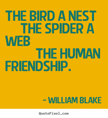 William Blake picture quote - The bird a nest     the spider a web          the.. - Friendship quote
