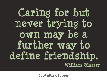 William Glasser picture quotes - Caring for but never trying to own may be a further way.. - Friendship quotes