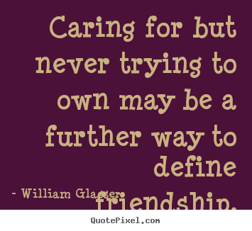 Diy picture quotes about friendship - Caring for but never trying to own may be a further way to..