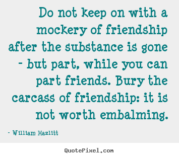 Quotes about friendship - Do not keep on with a mockery of friendship after the substance..