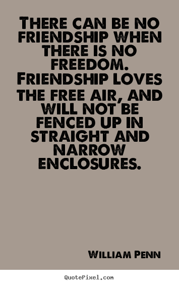 Friendship quotes - There can be no friendship when there is no freedom...