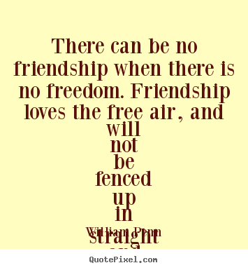 There can be no friendship when there is no.. William Penn greatest friendship quotes