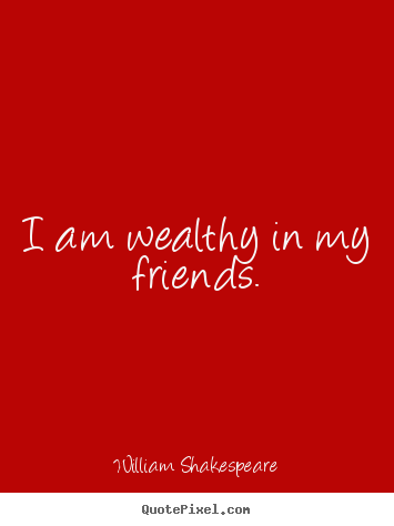 Friendship Quotes I Am Wealthy In My Friends Delectable William Shakespeare Quotes About Friendship