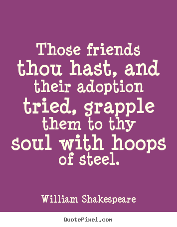 William Shakespeare Picture Sayings Those Friends Thou Hast And Interesting William Shakespeare Quotes About Friendship