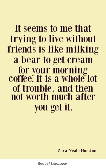 Friendship quotes - It seems to me that trying to live without friends..