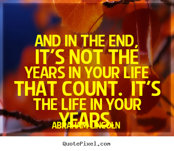 And in the end, it's not the years in your life that count. it's the.. Abraham Lincoln  inspirational quotes