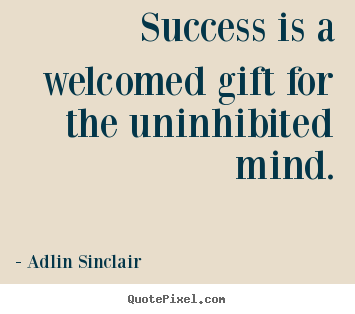 Quotes about inspirational - Success is a welcomed gift for the uninhibited mind.