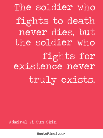 Inspirational quotes - The soldier who fights to death never dies, but the soldier who..