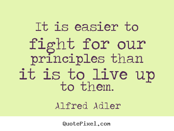 Inspirational quotes - It is easier to fight for our principles than it is to live up..