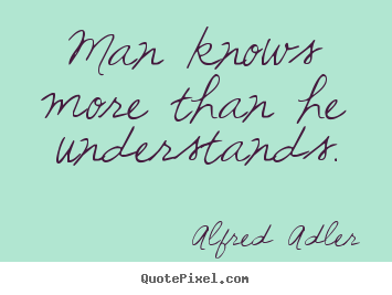 Man knows more than he understands. Alfred Adler  inspirational sayings