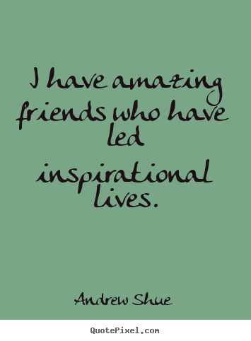 Andrew Shue photo quotes - I have amazing friends who have led inspirational.. - Inspirational quotes