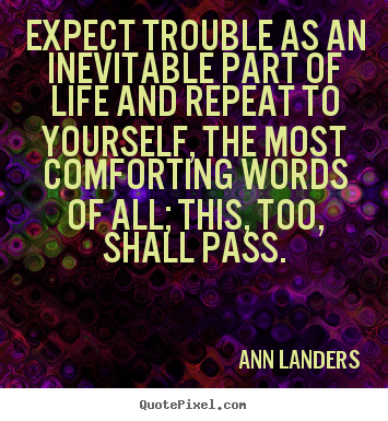 Expect trouble as an inevitable part of life and repeat to yourself, the.. Ann Landers best inspirational quotes