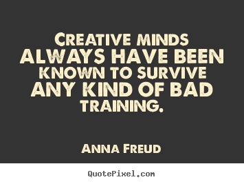 Creative minds always have been known to survive any kind.. Anna Freud popular inspirational quote