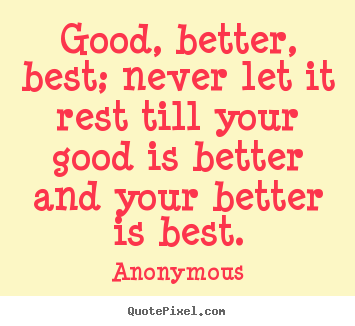 Anonymous picture quote - Good, better, best; never let it rest till your.. - Inspirational quotes
