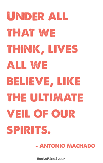 Under all that we think, lives all we believe, like the ultimate.. Antonio Machado top inspirational quote