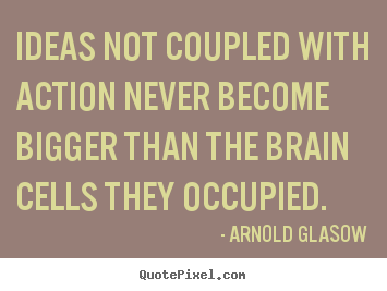 Quotes about inspirational - Ideas not coupled with action never become bigger than the brain..