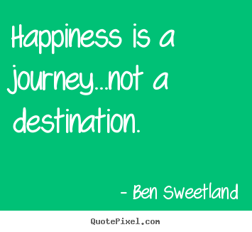Ben Sweetland poster quotes - Happiness is a journey...not a destination. - Inspirational quotes