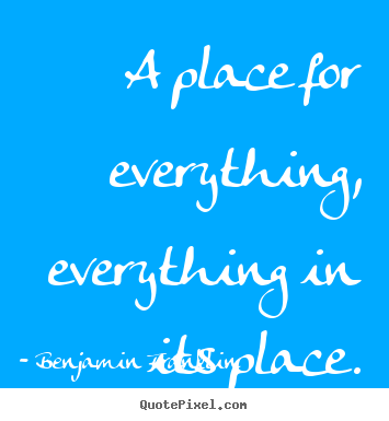 Benjamin Franklin picture quotes - A place for everything, everything in its place. - Inspirational quotes