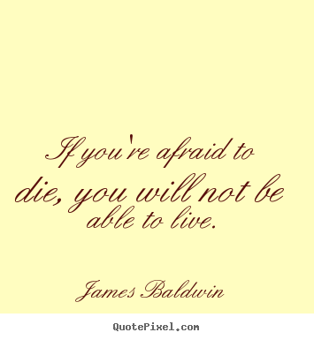 If you're afraid to die, you will not be able to live. James Baldwin  inspirational quotes