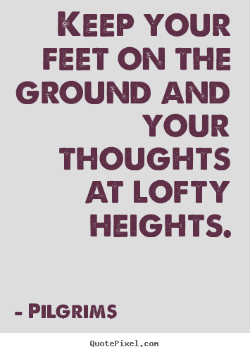 Create graphic picture quotes about inspirational - Keep your feet on the ground and your thoughts at lofty..