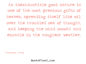An inexhaustible good nature is one of the most precious.. Washington Irving top inspirational quotes