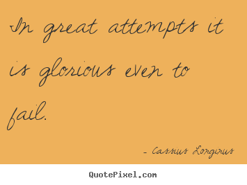 In great attempts it is glorious even to fail. Cassius Longinus greatest inspirational quotes