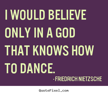 I would believe only in a god that knows how to.. Friedrich Nietzsche  inspirational sayings
