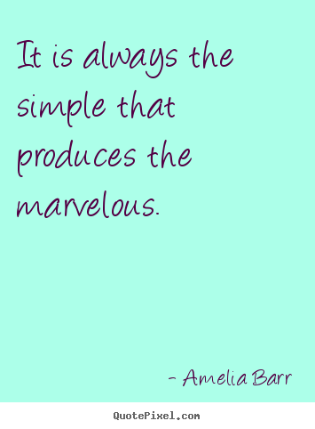 Amelia Barr picture quote - It is always the simple that produces the marvelous. - Inspirational quote