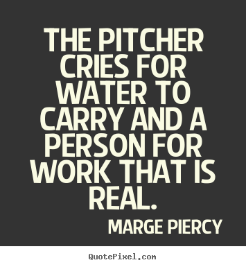 Diy photo quotes about inspirational - The pitcher cries for water to carry and a person for work that..