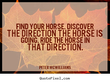 Inspirational quotes - Find your horse. discover the direction the horse is going...